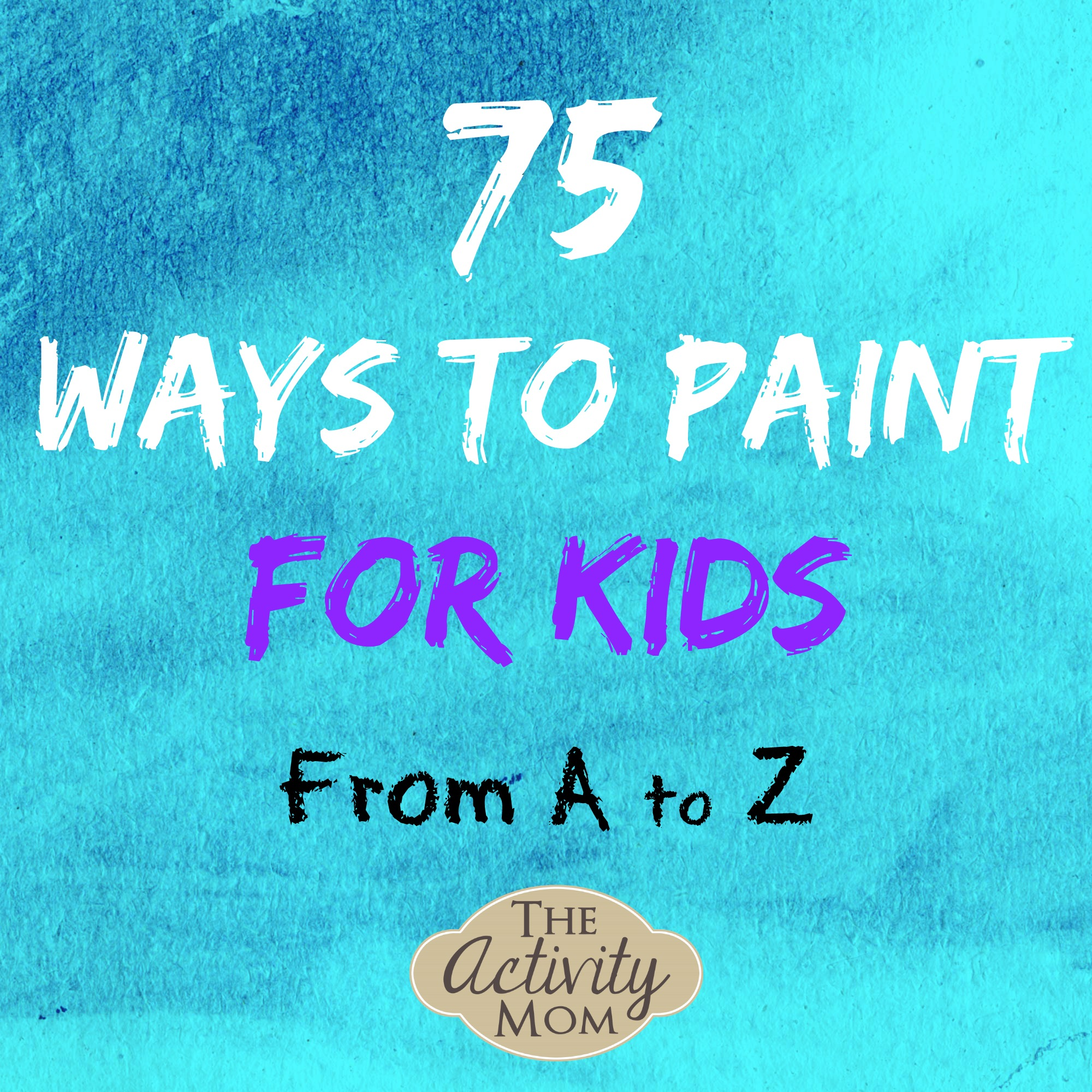 75 Ways to Paint for Kids from A to Z